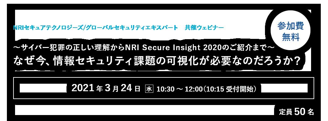 【NRIセキュア/GSX共催ウェビナー】~サイバー犯罪の正しい理解からNRI Secure Insight 2020のご紹介まで~<br>なぜ今、情報セキュリティ課題の可視化が必要なのだろうか?